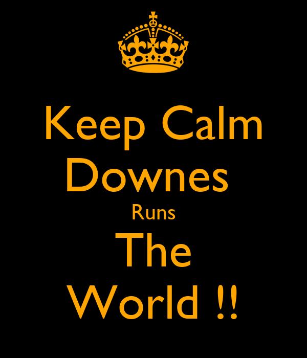 Keep Calm Downes  Runs The World !!