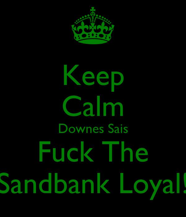 Keep Calm Downes Sais Fuck The Sandbank Loyal!
