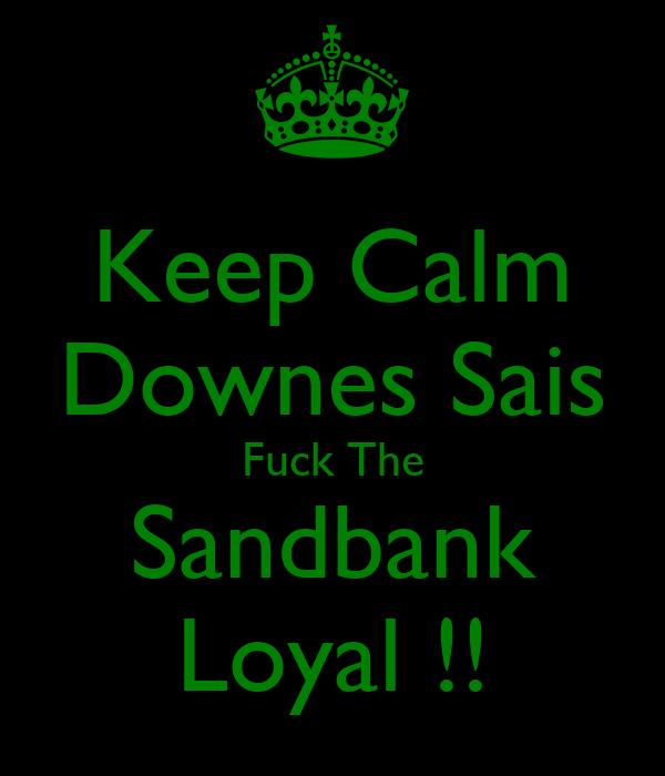 Keep Calm Downes Sais Fuck The Sandbank Loyal !!