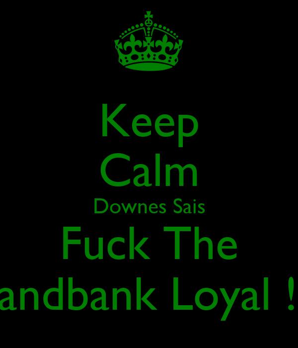 Keep Calm Downes Sais Fuck The Sandbank Loyal !!!