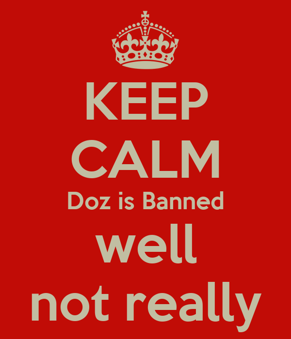 KEEP CALM Doz is Banned well not really