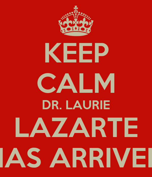 KEEP CALM DR. LAURIE LAZARTE HAS ARRIVED