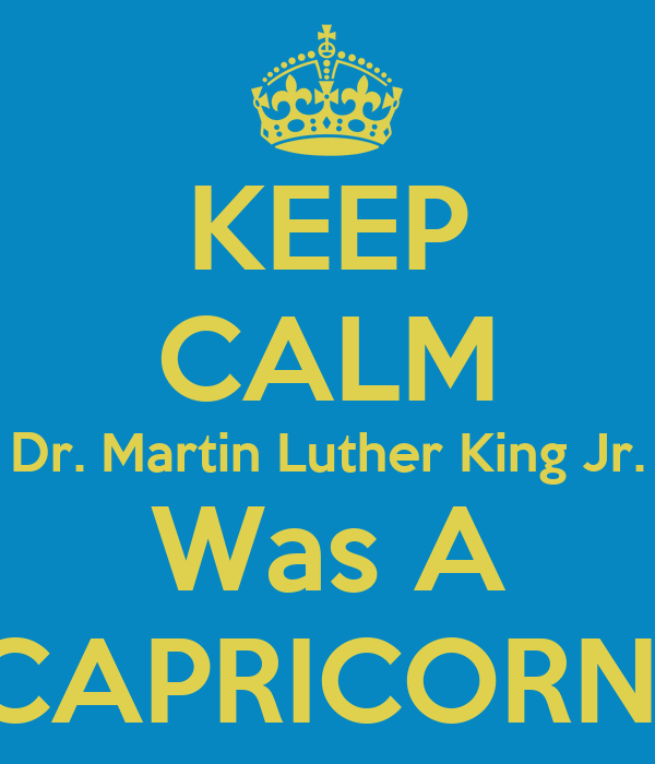 KEEP CALM Dr. Martin Luther King Jr. Was A CAPRICORN