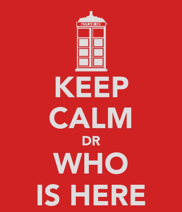 KEEP CALM DR WHO IS HERE
