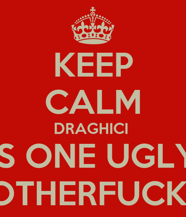 KEEP CALM DRAGHICI  IS ONE UGLY MOTHERFUCKER