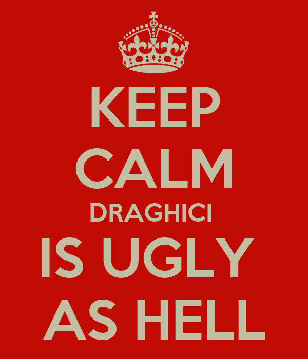 KEEP CALM DRAGHICI  IS UGLY  AS HELL