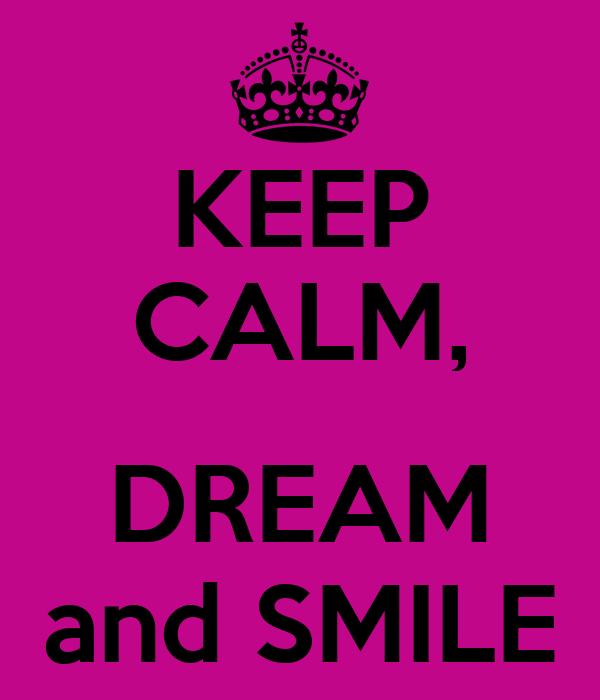 KEEP CALM,  DREAM and SMILE
