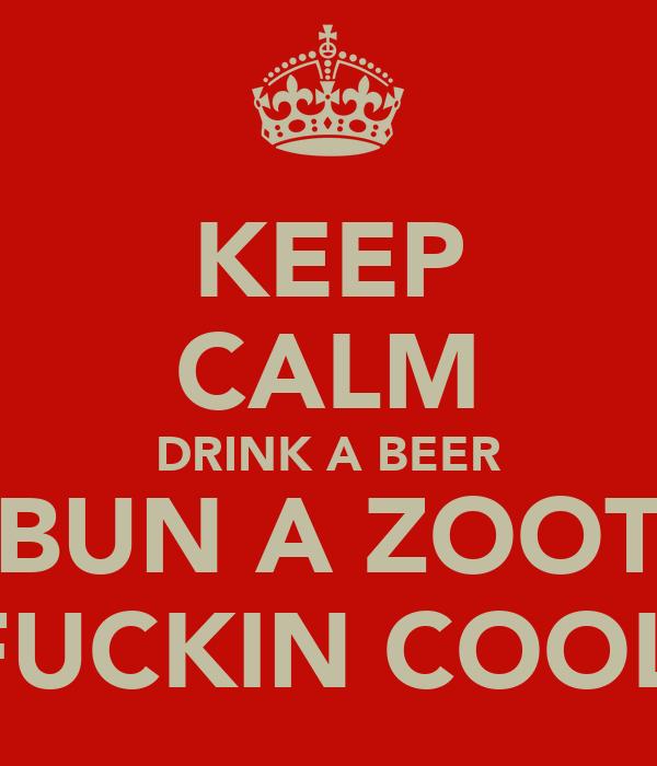 KEEP CALM DRINK A BEER BUN A ZOOT N B FUCKIN COOL!!!!!