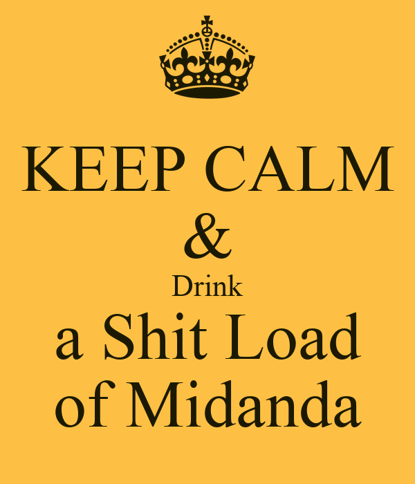 KEEP CALM & Drink a Shit Load of Midanda