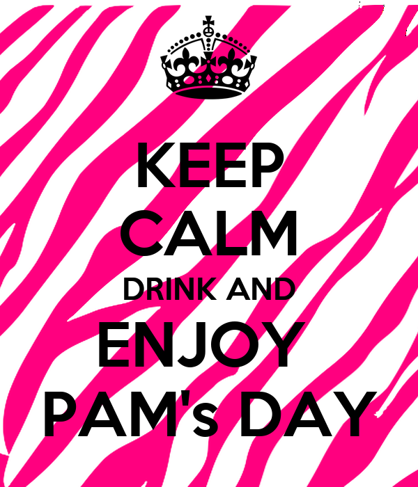 KEEP CALM DRINK AND ENJOY  PAM's DAY