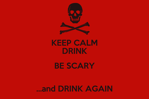 KEEP CALM DRINK BE SCARY  ...and DRINK AGAIN