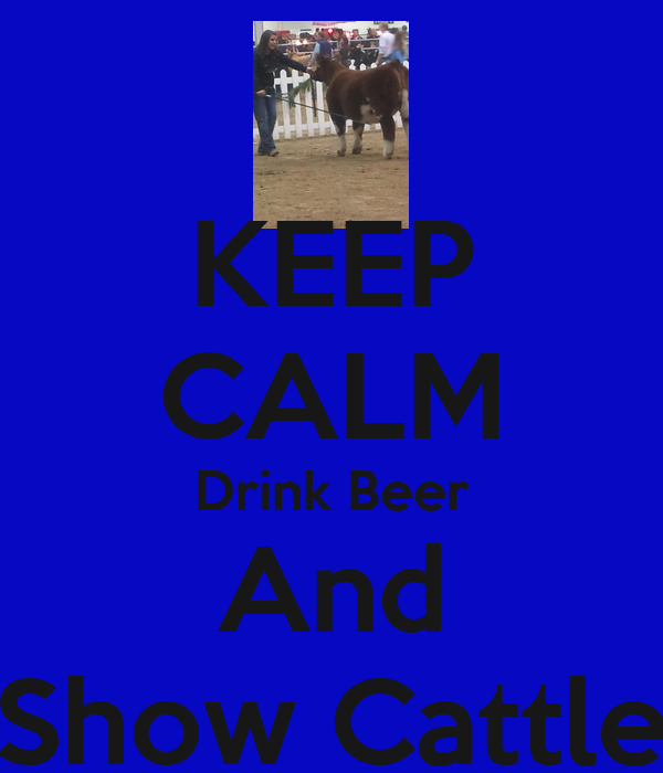 KEEP CALM Drink Beer And Show Cattle