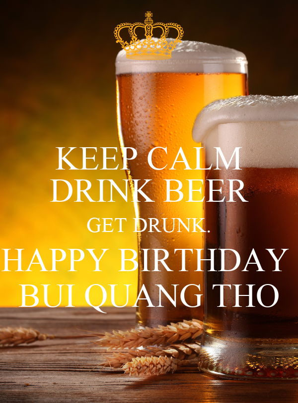 KEEP CALM DRINK BEER GET DRUNK. HAPPY BIRTHDAY  BUI QUANG THO