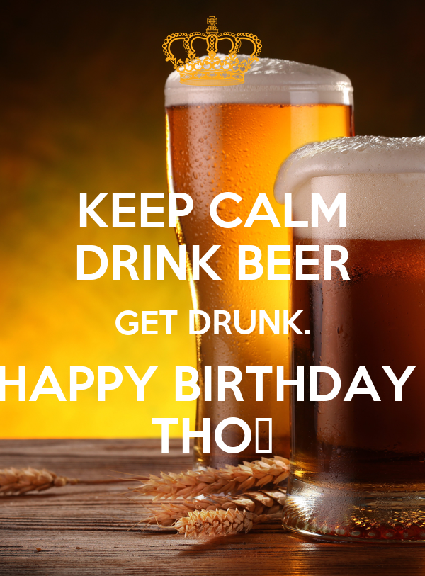 KEEP CALM DRINK BEER GET DRUNK. HAPPY BIRTHDAY  THỌ