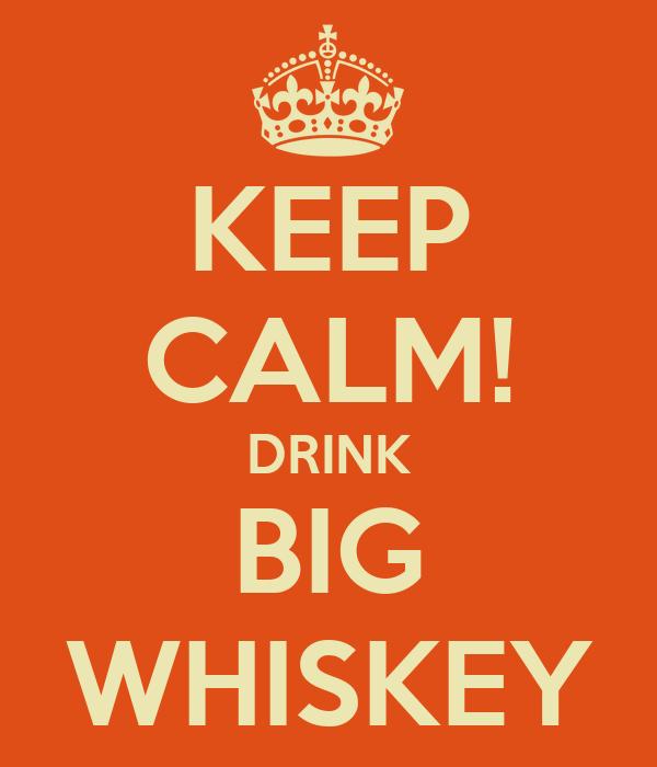 KEEP CALM! DRINK BIG WHISKEY