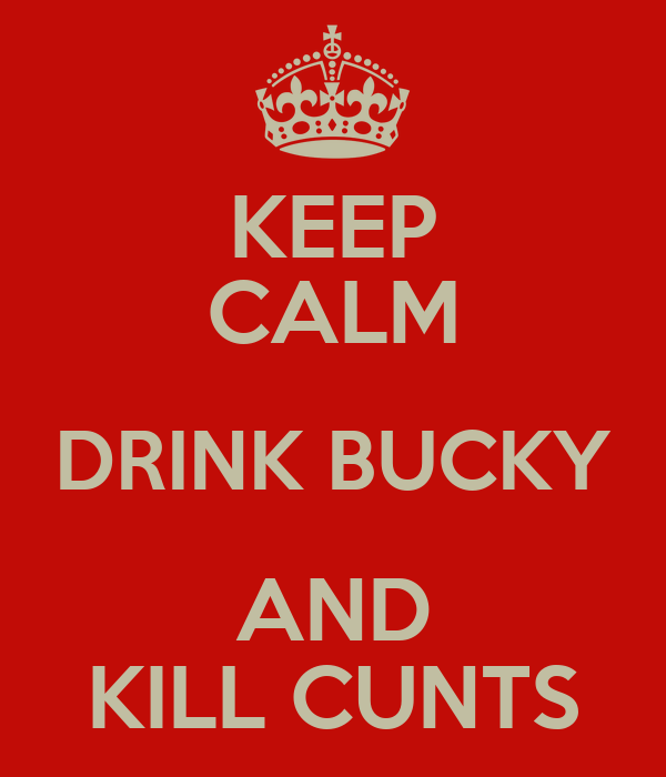KEEP CALM DRINK BUCKY AND KILL CUNTS