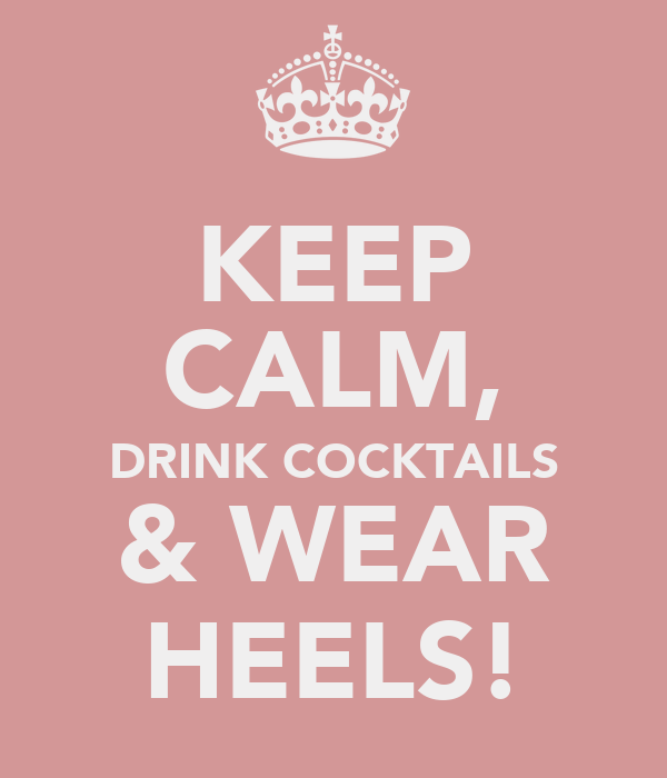KEEP CALM, DRINK COCKTAILS & WEAR HEELS!