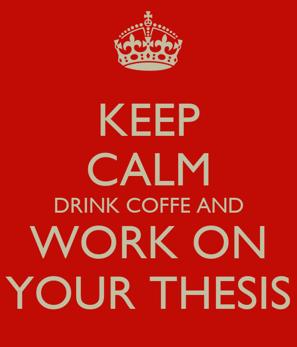 KEEP CALM DRINK COFFE AND WORK ON YOUR THESIS