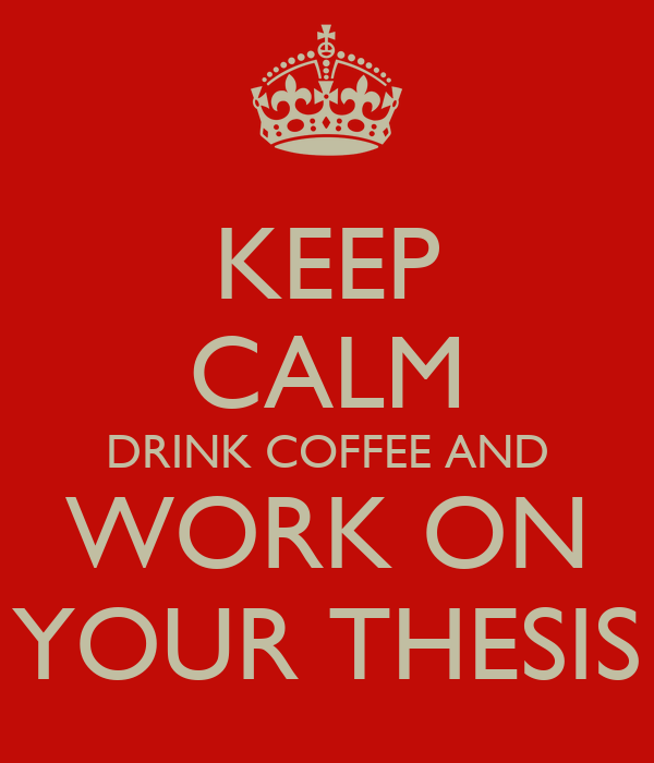 KEEP CALM DRINK COFFEE AND WORK ON YOUR THESIS