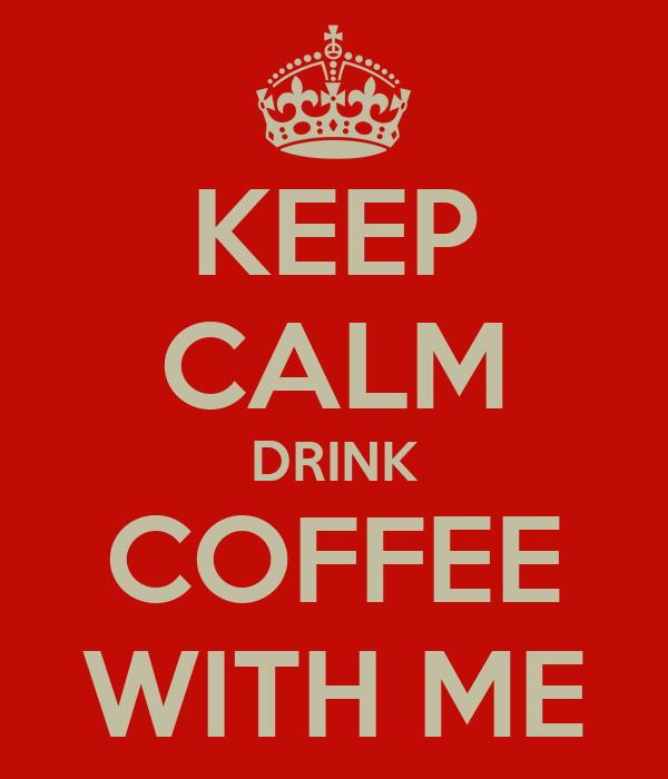 KEEP CALM DRINK COFFEE WITH ME