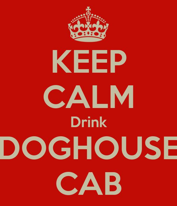 KEEP CALM Drink DOGHOUSE CAB
