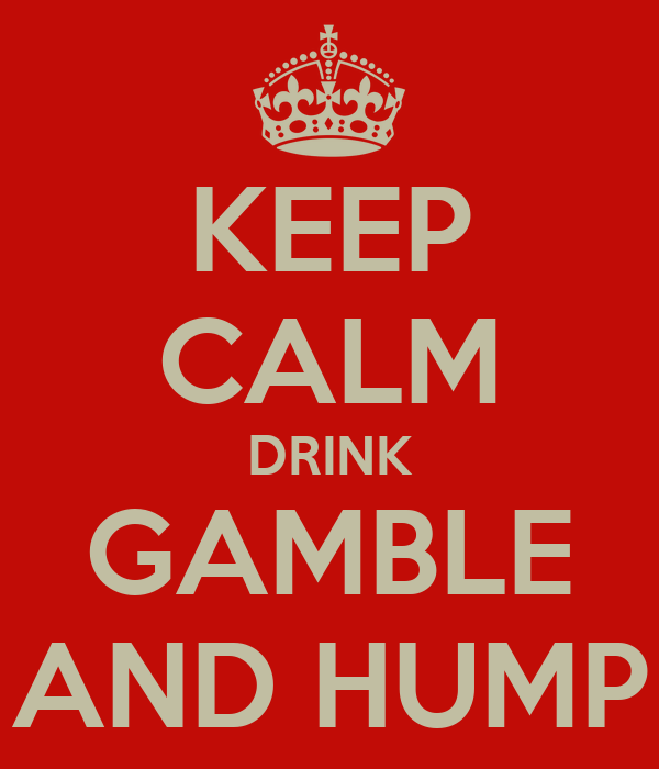 KEEP CALM DRINK GAMBLE AND HUMP