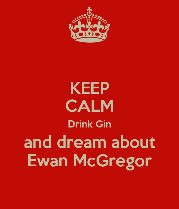 KEEP CALM Drink Gin and dream about Ewan McGregor