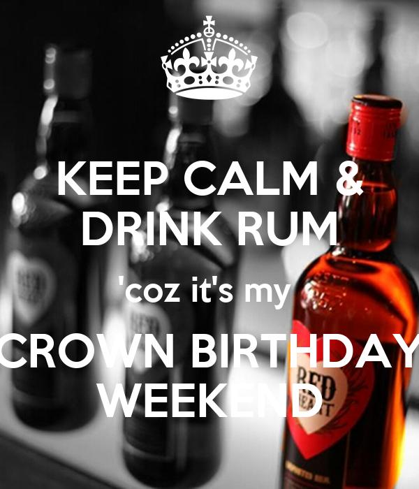 KEEP CALM & DRINK RUM 'coz it's my  CROWN BIRTHDAY WEEKEND