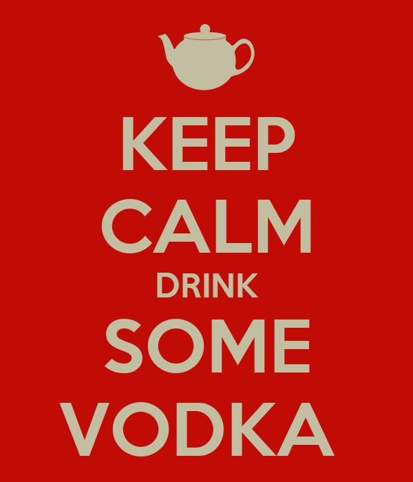 KEEP CALM DRINK SOME VODKA