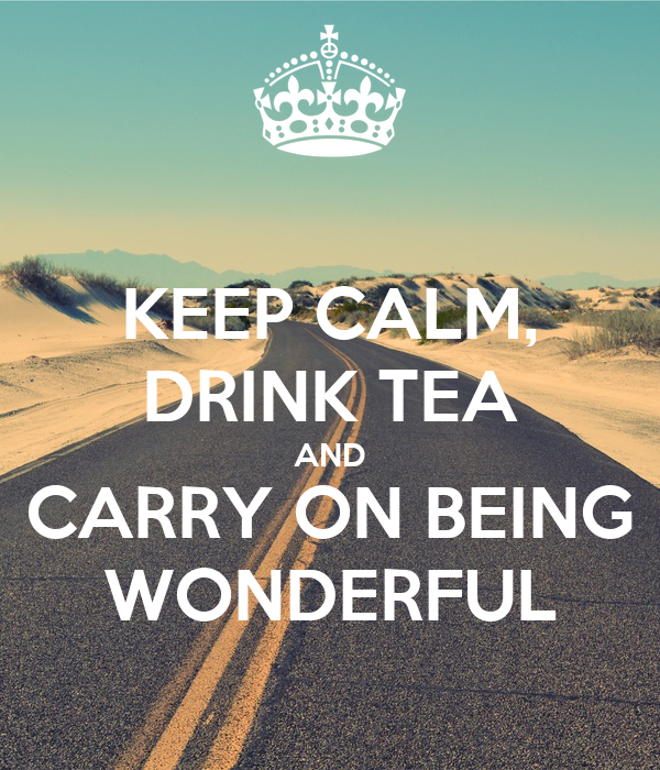 KEEP CALM, DRINK TEA AND CARRY ON BEING WONDERFUL