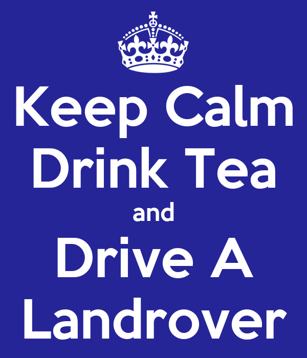 Keep Calm Drink Tea and Drive A Landrover