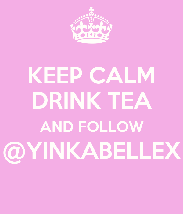 KEEP CALM DRINK TEA AND FOLLOW @YINKABELLEX