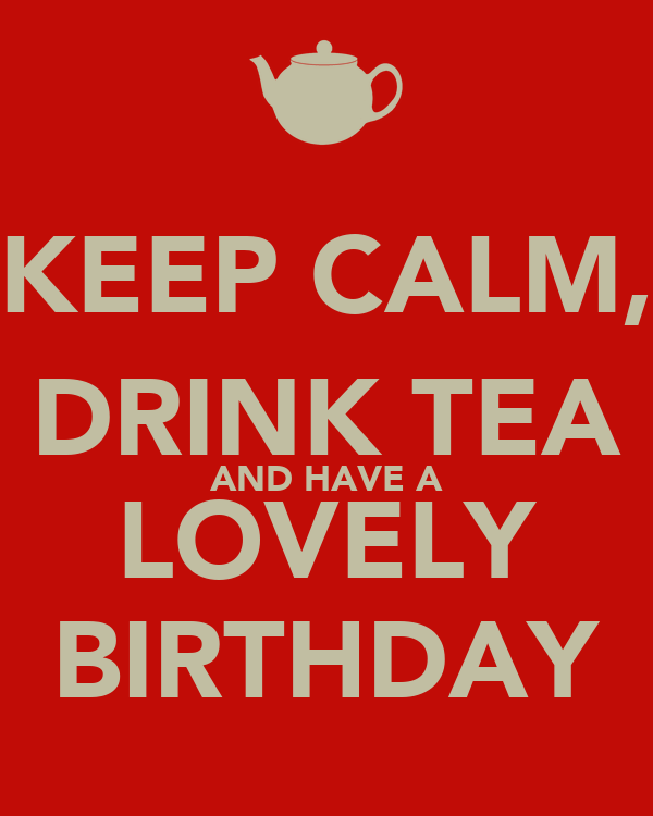 KEEP CALM, DRINK TEA AND HAVE A LOVELY BIRTHDAY