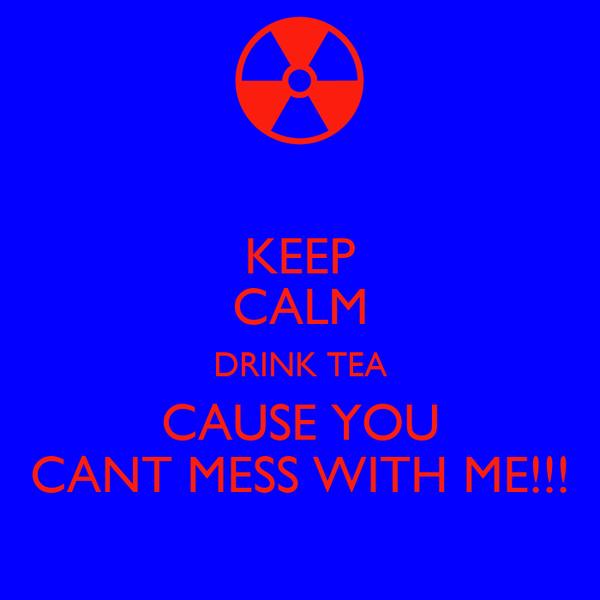 KEEP CALM DRINK TEA CAUSE YOU CANT MESS WITH ME!!!