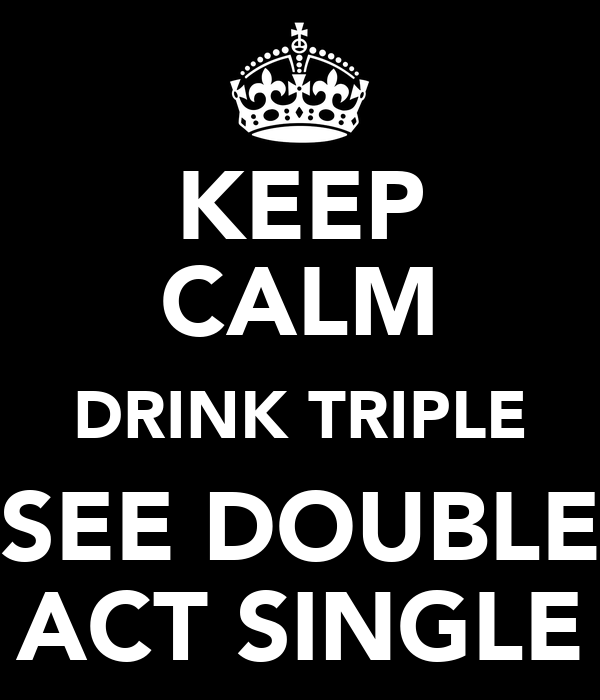 KEEP CALM DRINK TRIPLE SEE DOUBLE ACT SINGLE