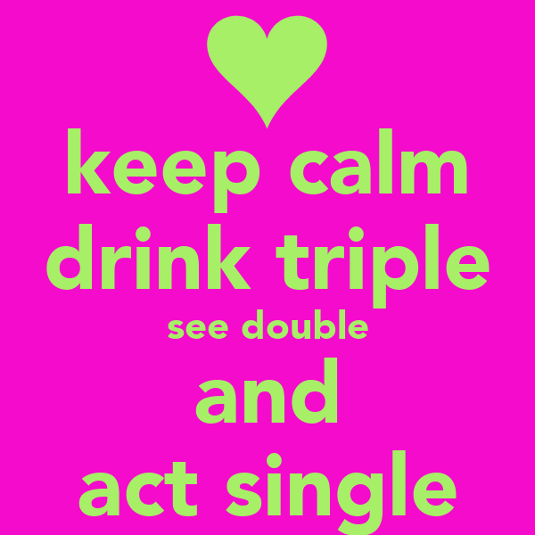 keep calm drink triple see double and act single