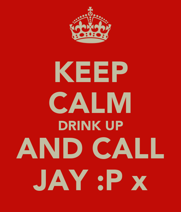 KEEP CALM DRINK UP AND CALL JAY :P x