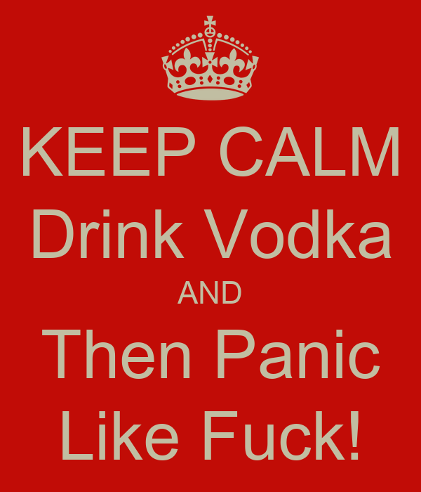 KEEP CALM Drink Vodka AND Then Panic Like Fuck!