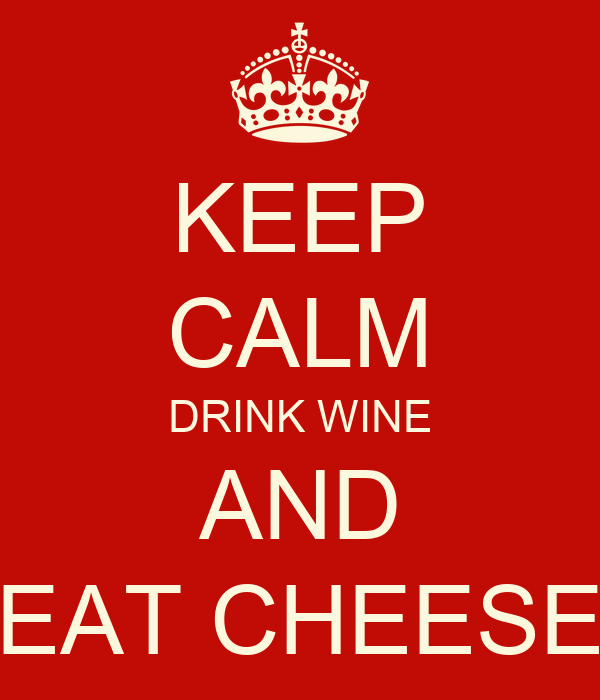 KEEP CALM DRINK WINE AND EAT CHEESE