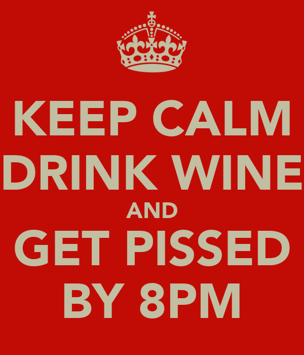 KEEP CALM DRINK WINE AND GET PISSED BY 8PM