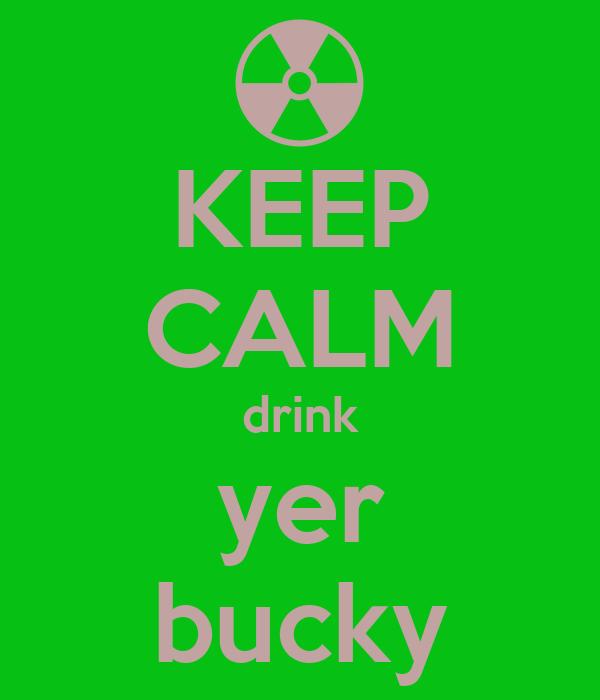 KEEP CALM drink yer bucky