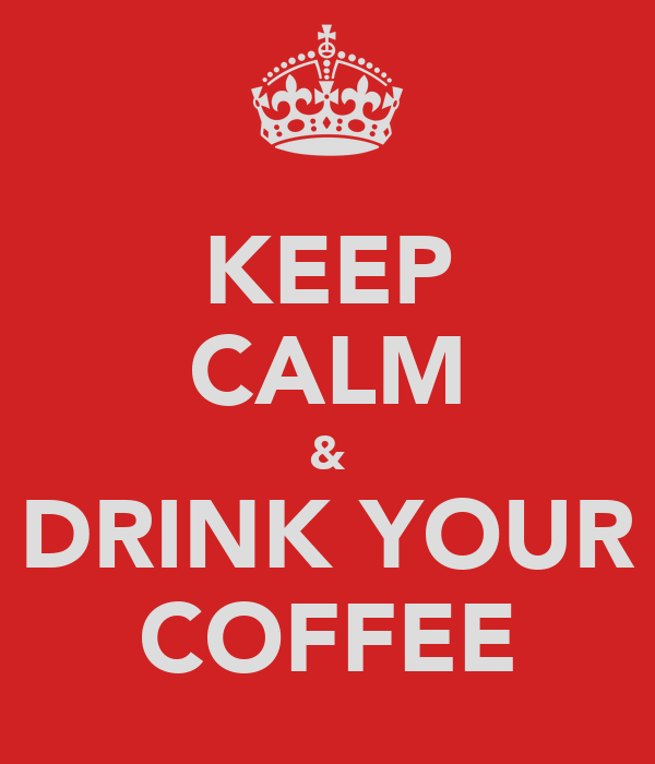 KEEP CALM & DRINK YOUR COFFEE
