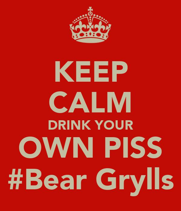 KEEP CALM DRINK YOUR OWN PISS #Bear Grylls