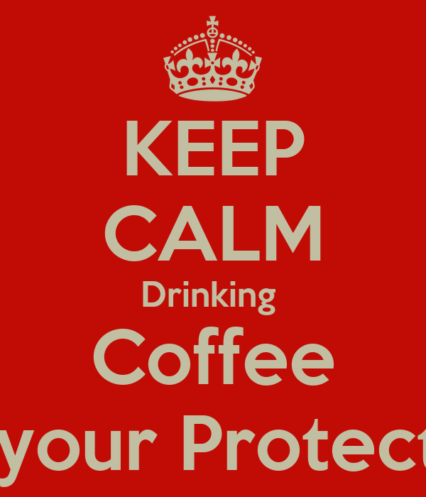 KEEP CALM Drinking   Coffee  For your Protection