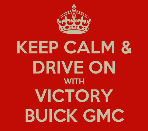 KEEP CALM & DRIVE ON WITH VICTORY BUICK GMC