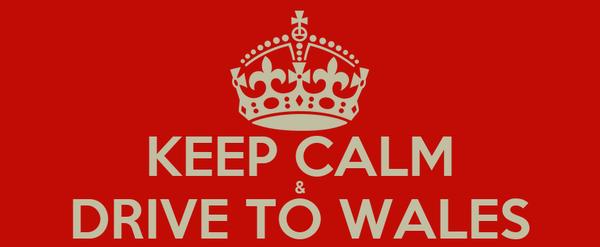 KEEP CALM & DRIVE TO WALES