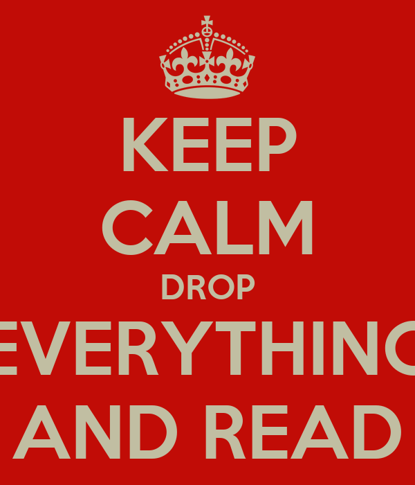 KEEP CALM DROP EVERYTHING AND READ