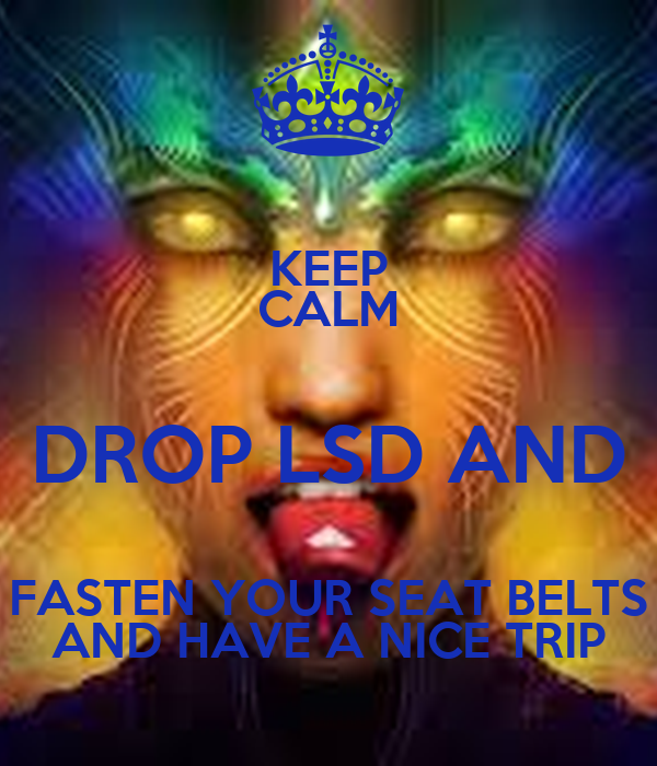 KEEP CALM DROP LSD AND FASTEN YOUR SEAT BELTS AND HAVE A NICE TRIP