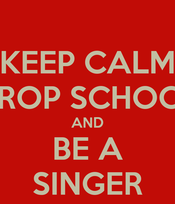 KEEP CALM DROP SCHOOL AND  BE A  SINGER