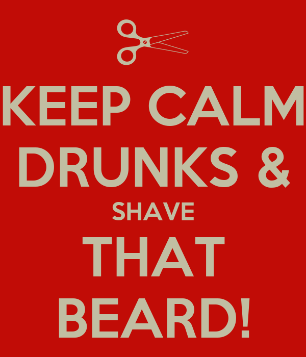 KEEP CALM DRUNKS & SHAVE THAT BEARD!
